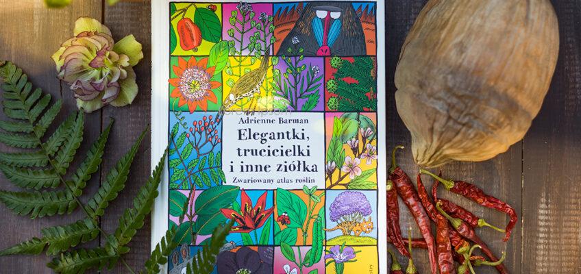 Elegantki, trucicielki iinne ziółka, czyli zwariowany atlas roślin.